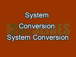 System Conversion System Conversion PowerPoint PPT Presentation