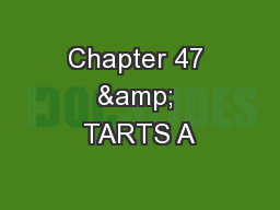 Chapter 47 & TARTS A