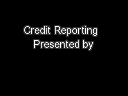 Credit Reporting  Presented by
