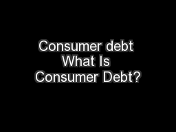 Consumer debt What Is Consumer Debt?