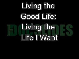 Living the Good Life: Living the Life I Want PowerPoint PPT Presentation