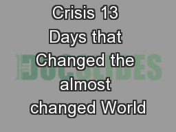 Cuban Missile Crisis 13 Days that Changed the almost changed World PowerPoint Presentation, PPT - DocSlides