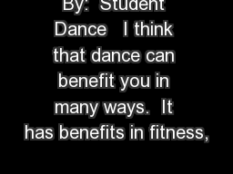 By:  Student Dance   I think that dance can benefit you in many ways.  It has benefits in fitness,