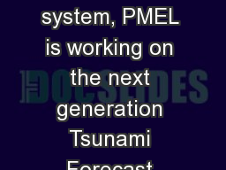 Coupled with the DART 4G system, PMEL is working on the next generation Tsunami Forecast System. Ne