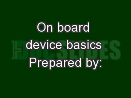 On board device basics Prepared by: