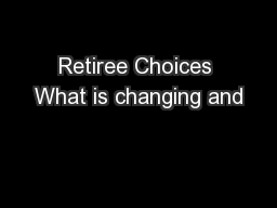 Retiree Choices What is changing and