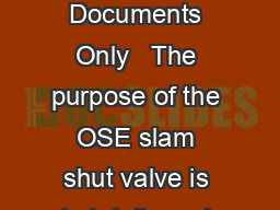 Process Management TM   Europe Middle East Africa and Asia Pacific Documents Only   The purpose of the OSE slam shut valve is to totally and rapidly cut off gas ow when the outlet pressure exceeds or