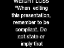 WEIGHT LOSS *When  editing this presentation, remember to be compliant. Do not state or imply that