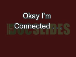Okay I'm Connected . . .