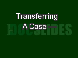 Transferring  A Case —