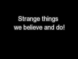 Strange things we believe and do!