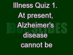 Chronic Illness Quiz 1. At present, Alzheimer's disease cannot be