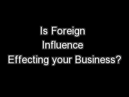 Is Foreign Influence Effecting your Business? PowerPoint PPT Presentation