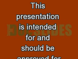 Intended use This presentation is intended for and should be approved for