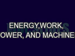 ENERGY,WORK, POWER, AND MACHINES