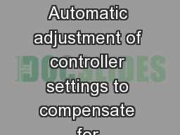 Adaptive Control Automatic adjustment of controller settings to compensate for unanticipated change