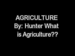 AGRICULTURE By: Hunter What is Agriculture??