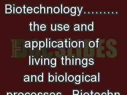 Biotechnology��� the use and application of living things and biological processes.  Biotechn