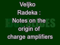 Veljko   Radeka : Notes on the origin of charge amplifiers