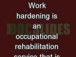 Work Hardening Programs Work hardening is an occupational rehabilitation service that is provided a