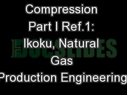 Gas Compression Part I Ref.1: Ikoku, Natural Gas Production Engineering,