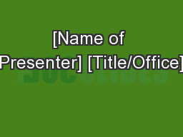 [Name of Presenter] [Title/Office]