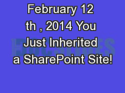 February 12 th , 2014 You Just Inherited a SharePoint Site!