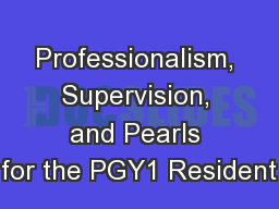 Professionalism, Supervision, and Pearls for the PGY1 Resident PowerPoint PPT Presentation