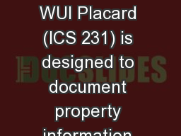 WUI Placard Purpose The WUI Placard (ICS 231) is designed to document property information found du