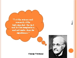 """George Trevelyan """"Let the science and research of the historian find the fact and let his imagina"""