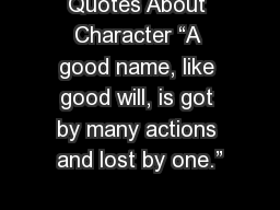 """Quotes About Character """"A good name, like good will, is got by many actions and lost by one."""""""