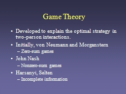 Game Theory Developed to explain the optimal strategy in two-person interactions.