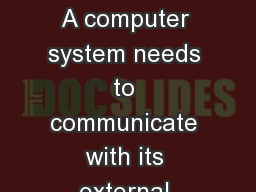 INPUT OUTPUT DEVICES     A computer system needs to communicate with its external environment its u