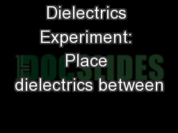 Dielectrics Experiment: Place dielectrics between