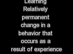LEARNING Learning Relatively permanent change in a behavior that occurs as a result of experience