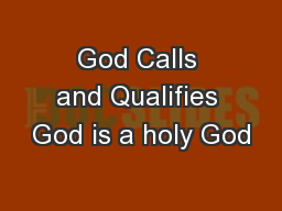 God Calls and Qualifies God is a holy God