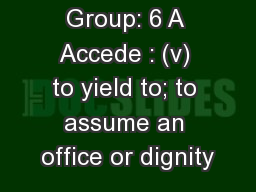 Group: 6 A Accede : (v) to yield to; to assume an office or dignity