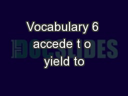 Vocabulary 6 accede t o yield to