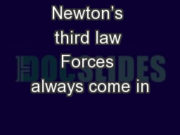 Newton�s third law Forces always come in