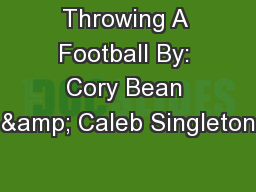 Throwing A Football By: Cory Bean & Caleb Singleton