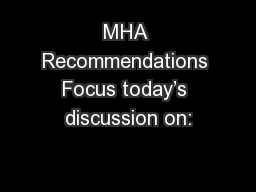 MHA Recommendations Focus today's discussion on: