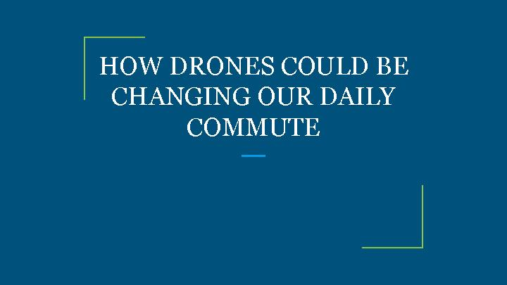 HOW DRONES COULD BE CHANGING OUR DAILY COMMUTE