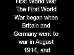 First World War The First World War began when Britain and Germany went to war in August 1914, and