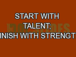 START WITH TALENT; FINISH WITH STRENGTH