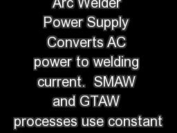 Arc Welder Power Supply Converts AC power to welding current.  SMAW and GTAW processes use constant