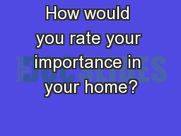 How would you rate your importance in your home?