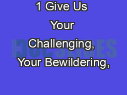 1 Give Us Your Challenging, Your Bewildering,