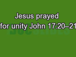 Jesus prayed for unity John 17:20–21