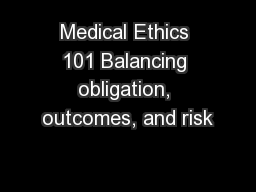 Medical Ethics 101 Balancing obligation, outcomes, and risk