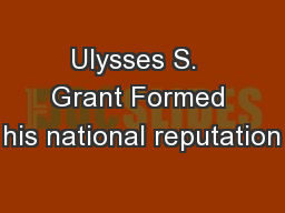 Ulysses S.  Grant Formed his national reputation